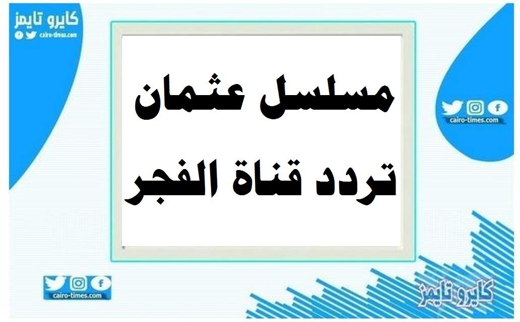 مسلسل عثمان تردد قناة الفجر