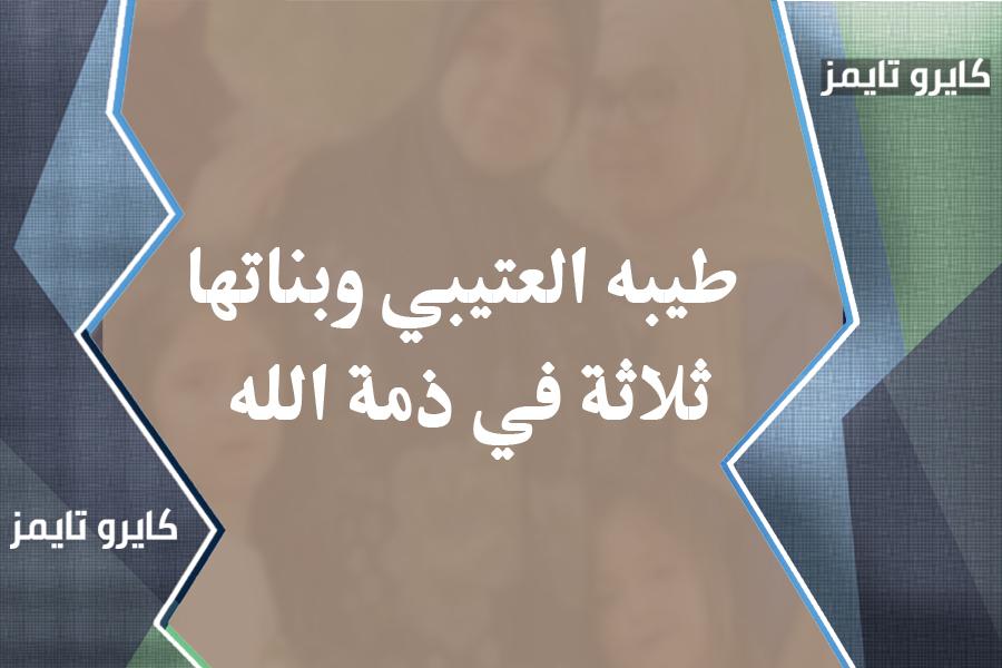طيبه العتيبي وبناتها ثلاثة في ذمة الله